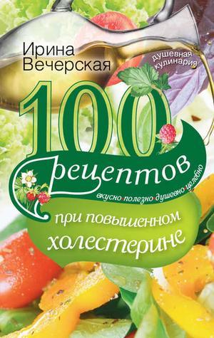 ВЕЧЕРСКАЯ И. 100 рецептов при повышенном холестерине. Вкусно, полезно, душевно, целебно