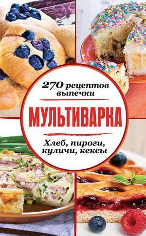 Сборник рецептов eBOOK. Мультиварка. 270 рецептов выпечки: Хлеб, пироги, куличи, кексы