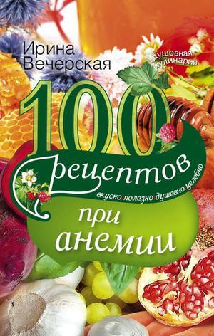 ВЕЧЕРСКАЯ И. 100 рецептов при анемии. Вкусно, полезно, душевно, целебно