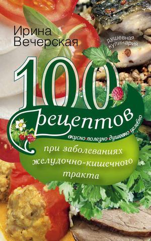 ВЕЧЕРСКАЯ И. 100 рецептов при заболеваниях желудочно-кишечного тракта. Вкусно, полезно, душевно, целебно