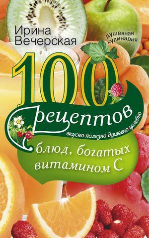 ВЕЧЕРСКАЯ И. 100 рецептов блюд, богатых витамином С. Вкусно, полезно, душевно, целебно