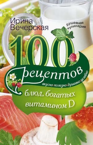 ВЕЧЕРСКАЯ И. 100 рецептов блюд, богатыми витамином D. Вкусно, полезно, душевно, целебно