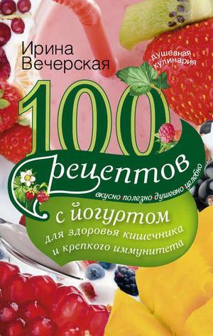 ВЕЧЕРСКАЯ И. 100 рецептов с йогуртом для здоровья кишечника и крепкого иммунитета. Вкусно, полезно, душевно, целебно
