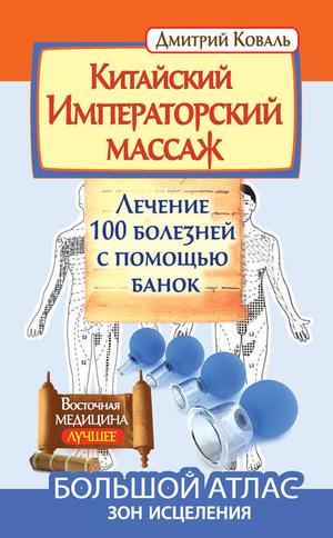 КОВАЛЬ Д. Китайский Императорский массаж. Лечение 100 болезней с помощью банок. Большой атлас зон исцеления