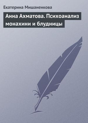 МИШАНЕНКОВА Е. Анна Ахматова. Психоанализ монахини и блудницы