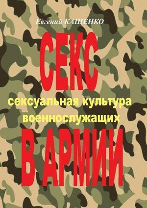 АГАРКОВ С., КАЩЕНКО Е. Секс в армии. Сексуальная культура военнослужащих