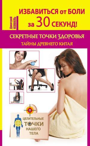 КОВАЛЬ Д. Избавиться от боли за 30 секунд! Секретные точки здоровья. Тайны древнего Китая