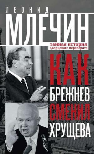 Млечин Л. Как Брежнев сменил Хрущева. Тайная история дворцового переворота
