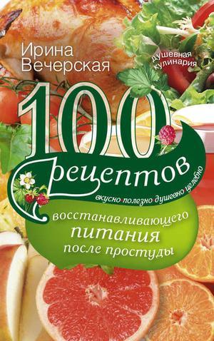 ВЕЧЕРСКАЯ И. 100 рецептов восстанавливающего питания после простуды. Вкусно, полезно, душевно, целебно