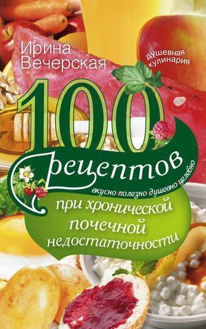 ВЕЧЕРСКАЯ И. 100 рецептов при хронической почечной недостаточности. Вкусно, полезно, душевно, целебно