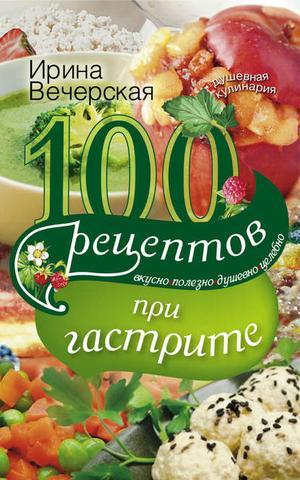 ВЕЧЕРСКАЯ И. 100 рецептов при гастрите. Вкусно, полезно, душевно, целебно