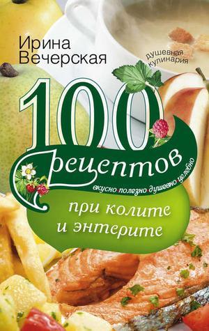 ВЕЧЕРСКАЯ И. 100 рецептов при колите и энтерите. Вкусно, полезно, душевно, целебно