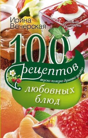 ВЕЧЕРСКАЯ И. 100 рецептов любовных блюд. Вкусно, полезно, душевно, целебно