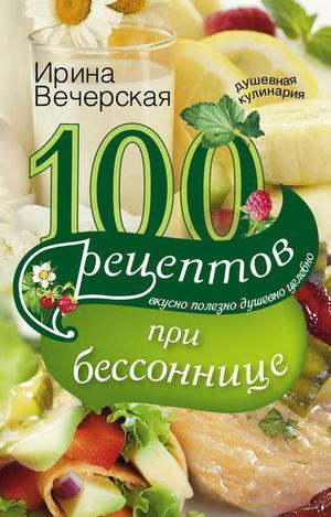 ВЕЧЕРСКАЯ И. 100 рецептов при бессоннице. Вкусно, полезно, душевно, целебно