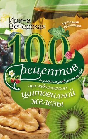 ВЕЧЕРСКАЯ И. 100 рецептов при заболеваниях щитовидной железы. Вкусно, полезно, душевно, целебно
