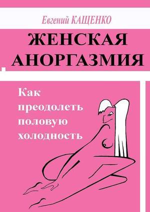 КАЩЕНКО Е. Женская аноргазмия. Как преодолеть половую холодность