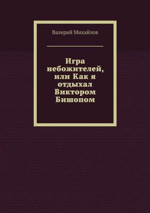 МИХАЙЛОВ В. Игра небожителей, или Как я отдыхал Виктором Бишопом