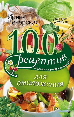ВЕЧЕРСКАЯ И. 100 рецептов для омоложения. Вкусно, полезно, душевно, целебно