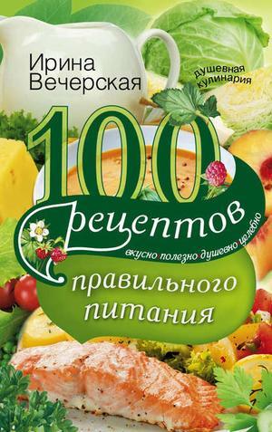ВЕЧЕРСКАЯ И. 100 рецептов правильного питания. Вкусно, полезно, душевно, целебно