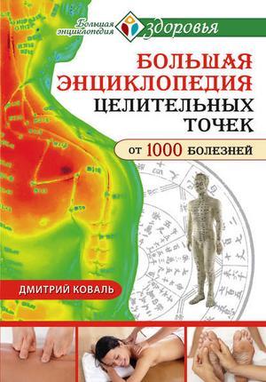 КОВАЛЬ Д. Большая энциклопедия целительных точек от 1000 болезней
