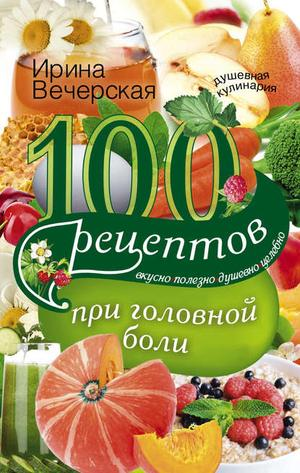 ВЕЧЕРСКАЯ И. 100 рецептов при головной боли. Вкусно, полезно, душевно, целебно