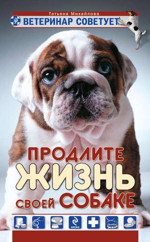 Михайлова Т. Ветеринар советует. Продлите жизнь своей собаке