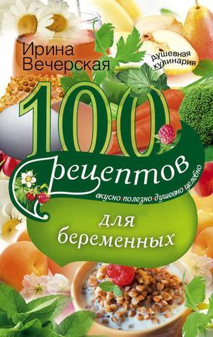 ВЕЧЕРСКАЯ И. 100 рецептов питания для беременных. Вкусно, полезно, душевно, целебно