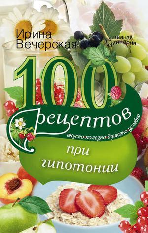 ВЕЧЕРСКАЯ И. 100 рецептов при гипотонии. Вкусно, полезно, душевно, целебно