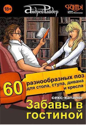 РАЙДЕР А. Секс-каталог «Забавы в гостиной». Для тех, кому тесно в спальне. 60 разнообразных поз для стола, стула, дивана и кресла