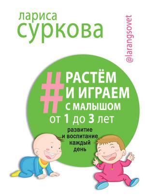 СУРКОВА Л. Растем и играем с малышом от 1 до 3 лет. Развитие и воспитание каждый день