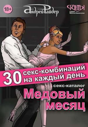 РАЙДЕР А. Медовый месяц. 30 секс-комбинаций на каждый день. Секс каталог для влюбленных парочек, желающих месяц предаваться страсти