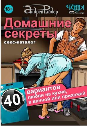 РАЙДЕР А. Домашние секреты. 40 вариантов любви на кухне, в ванной или прихожей. Секс-каталог для неугомонных парочек