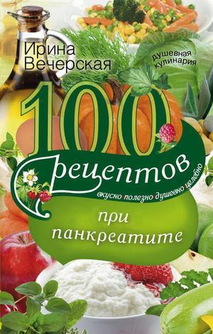 ВЕЧЕРСКАЯ И. 100 рецептов при панкреатите. Вкусно, полезно, душевно, целебно