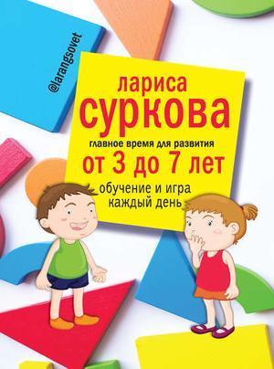 СУРКОВА Л. Главное время для развития: от 3 до 7 лет. Обучение и игра каждый день