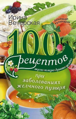 ВЕЧЕРСКАЯ И. 100 рецептов при заболеваниях желчного пузыря. Вкусно, полезно, душевно, целебно