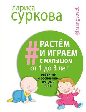 СУРКОВА Л. Растем и играем с малышом от 1 до 3 лет: развитие и воспитание каждый день