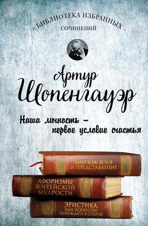 ШОПЕНГАУЭР А. Артур Шопенгауэр. Мир как воля и представление. Афоризмы житейской мудрости. Эристика, или Искусство побеждать в спорах