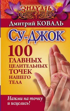 КОВАЛЬ Д. Су-джок. 100 главных целительных точек нашего тела. Нажми на точку и исцелись!