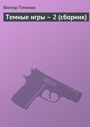 Точинов В. Темные игры – 2 (сборник)