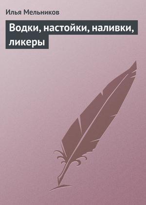 Мельников И. Водки, настойки, наливки, ликеры