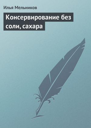 Мельников И. Консервирование без соли, сахара