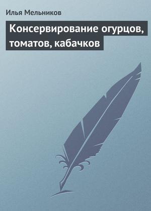 Мельников И. Консервирование огурцов, томатов, кабачков