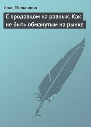 Мельников И. С продавцом на равныx. Как не быть обманутым на рынке