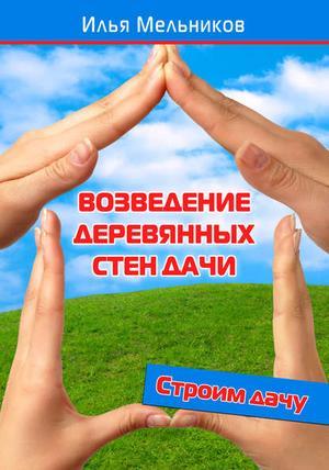 Мельников И. Возведение деревянных стен дачи