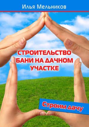 Мельников И. Строительство бани на дачном участке