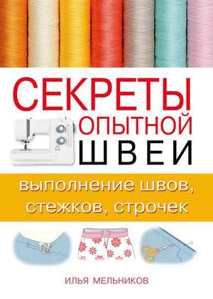 Мельников И. Секреты опытной швеи: выполнение швов, стежков, строчек