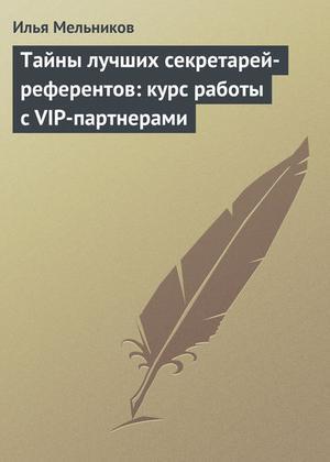Мельников И. Тайны лучших секретарей-референтов: курс работы с VIP-партнерами