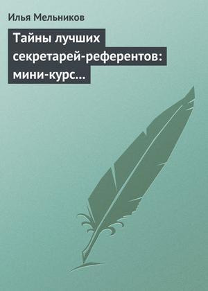 Мельников И. Тайны лучших секретарей-референтов: мини-курс делопроизводства для отличной работы