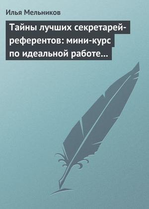 Мельников И. Тайны лучших секретарей-референтов: мини-курс по идеальной работе с документами