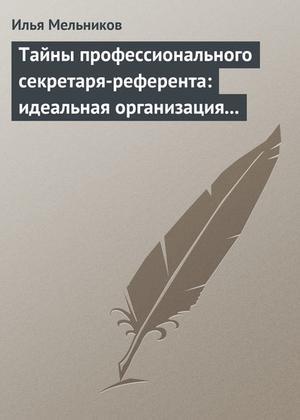 Мельников И. Тайны профессионального секретаря-референта: идеальная организация рабочего дня шефа